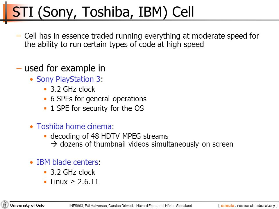 INF5063, Pål Halvorsen, Carsten Griwodz, Håvard Espeland, Håkon Stensland University of Oslo STI (Sony, Toshiba, IBM) Cell −Cell has in essence traded running everything at moderate speed for the ability to run certain types of code at high speed −used for example in Sony PlayStation 3:  3.2 GHz clock  6 SPEs for general operations  1 SPE for security for the OS Toshiba home cinema:  decoding of 48 HDTV MPEG streams  dozens of thumbnail videos simultaneously on screen IBM blade centers:  3.2 GHz clock  Linux ≥ 2.6.11