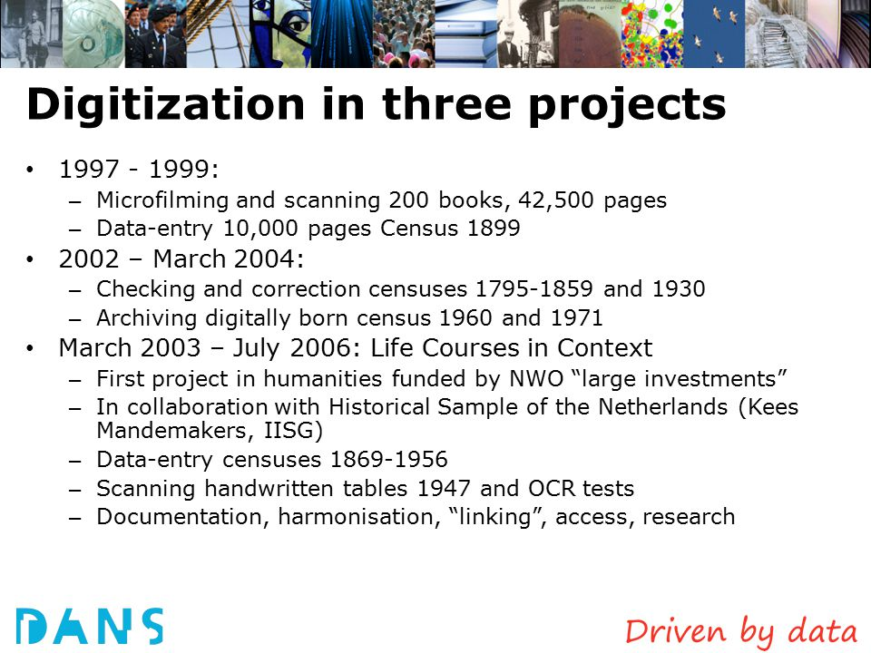 Systematic digitization of Dutch Census Books 1995/96 possibility raised in talks between CBS and Steinmetz archive 1996: small pilot by CBS and Netherlands Historical Data Archive – Selection of material – How to digitize.