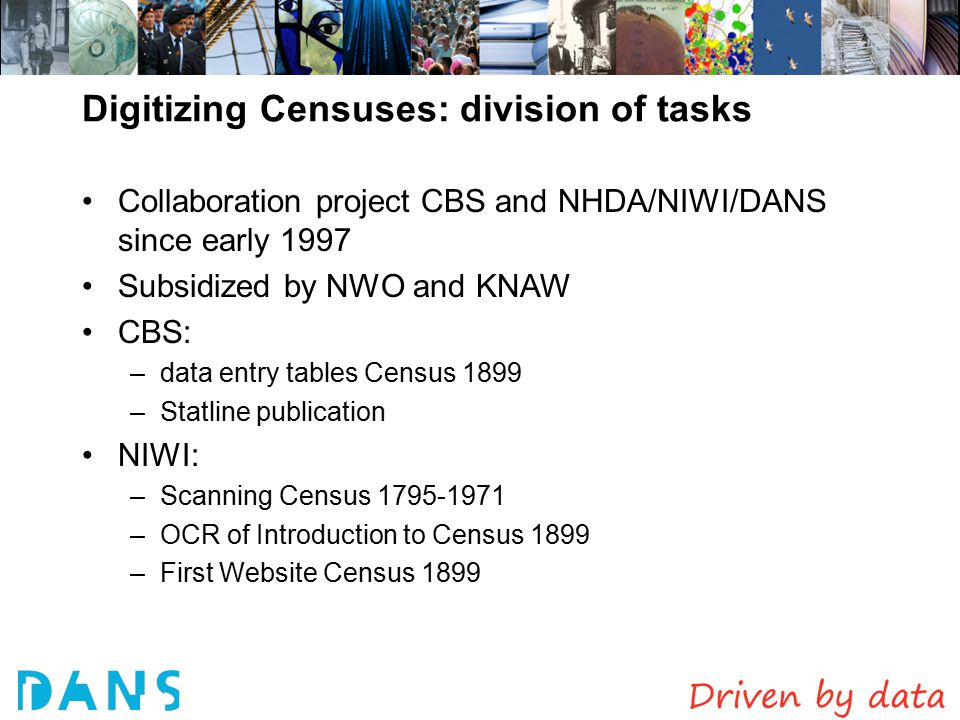 Digitizing Censuses: division of tasks Collaboration project CBS and NHDA/NIWI/DANS since early 1997 Subsidized by NWO and KNAW CBS: –data entry tables Census 1899 –Statline publication NIWI: –Scanning Census 1795-1971 –OCR of Introduction to Census 1899 –First Website Census 1899