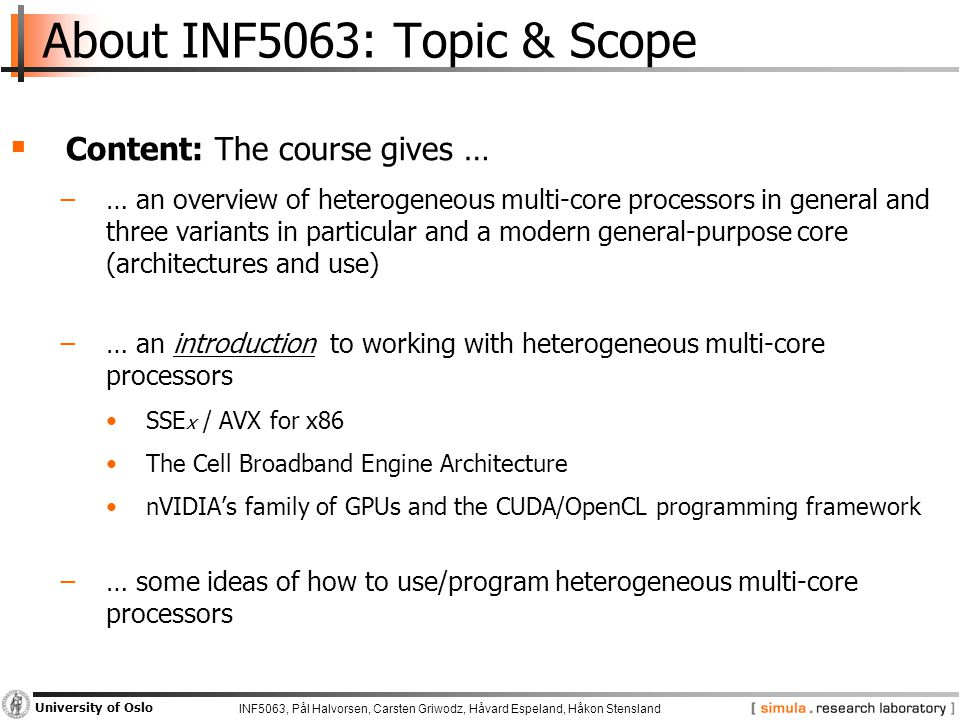 INF5063, Pål Halvorsen, Carsten Griwodz, Håvard Espeland, Håkon Stensland University of Oslo About INF5063: Topic & Scope  Content: The course gives … −… an overview of heterogeneous multi-core processors in general and three variants in particular and a modern general-purpose core (architectures and use) −… an introduction to working with heterogeneous multi-core processors SSE x / AVX for x86 The Cell Broadband Engine Architecture nVIDIA's family of GPUs and the CUDA/OpenCL programming framework −… some ideas of how to use/program heterogeneous multi-core processors