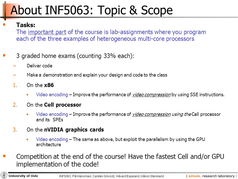 INF5063, Pål Halvorsen, Carsten Griwodz, Håvard Espeland, Håkon Stensland University of Oslo About INF5063: Topic & Scope  Tasks: The important part of the course is lab-assignments where you program each of the three examples of heterogeneous multi-core processors  3 graded home exams (counting 33% each): −Deliver code −Make a demonstration and explain your design and code to the class 1.On the x86 Video encoding – Improve the performance of video compression by using SSE instructions.