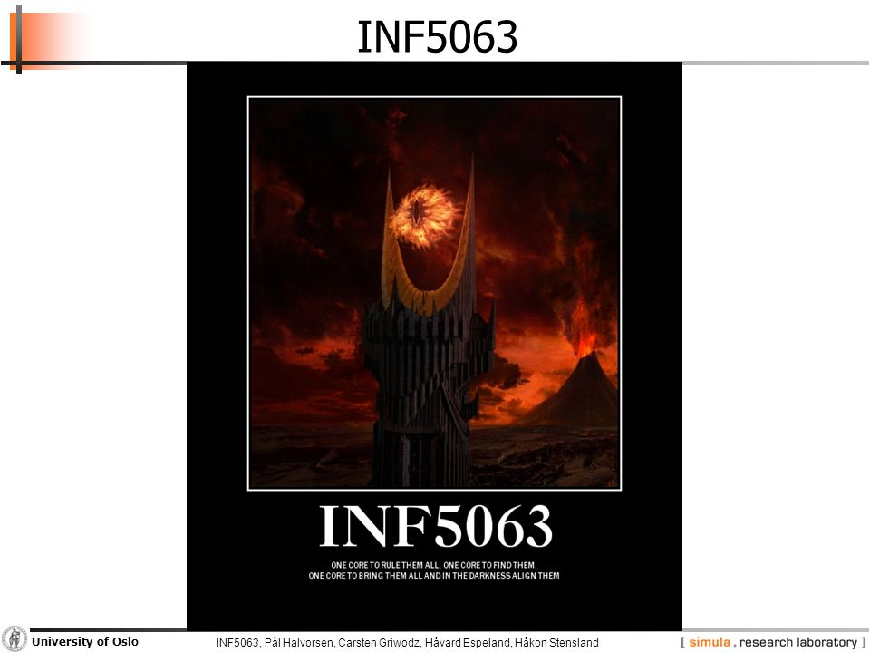 INF5063, Pål Halvorsen, Carsten Griwodz, Håvard Espeland, Håkon Stensland University of Oslo Symmetric Multi-Core Processors  Good −Growing computational power  Problematic −Growing die sizes −Unused resources Some cores used much more than others Many core parts frequently unused  Why not spread the load better.