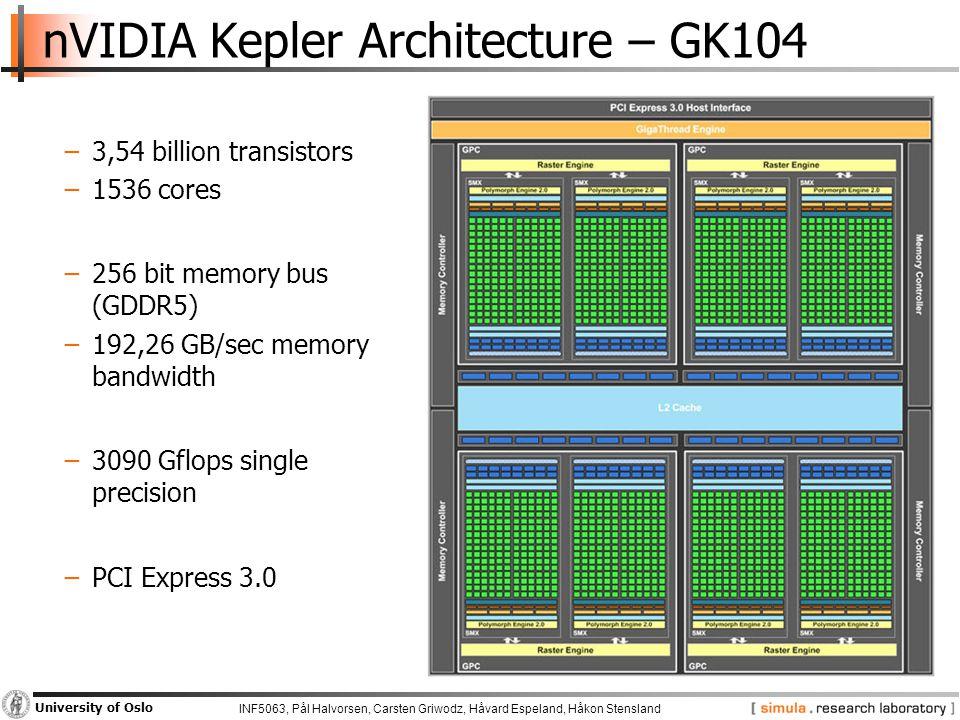 INF5063, Pål Halvorsen, Carsten Griwodz, Håvard Espeland, Håkon Stensland University of Oslo nVIDIA Kepler Architecture – GK104 −3,54 billion transistors −1536 cores −256 bit memory bus (GDDR5) −192,26 GB/sec memory bandwidth −3090 Gflops single precision −PCI Express 3.0