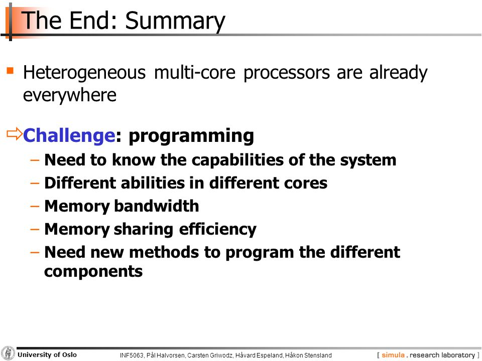 INF5063, Pål Halvorsen, Carsten Griwodz, Håvard Espeland, Håkon Stensland University of Oslo The End: Summary  Heterogeneous multi-core processors are already everywhere  Challenge: programming −Need to know the capabilities of the system −Different abilities in different cores −Memory bandwidth −Memory sharing efficiency −Need new methods to program the different components