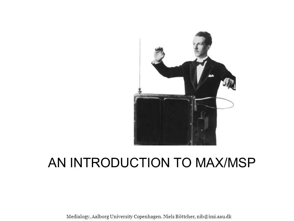 AN INTRODUCTION TO MAX/MSP Medialogy, Aalborg University Copenhagen. Niels Böttcher, nib@imi.aau.dk