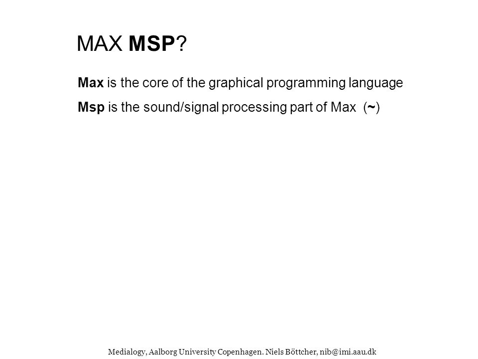 Medialogy, Aalborg University Copenhagen.Niels Böttcher, nib@imi.aau.dk MAX/MSP & JITTER.