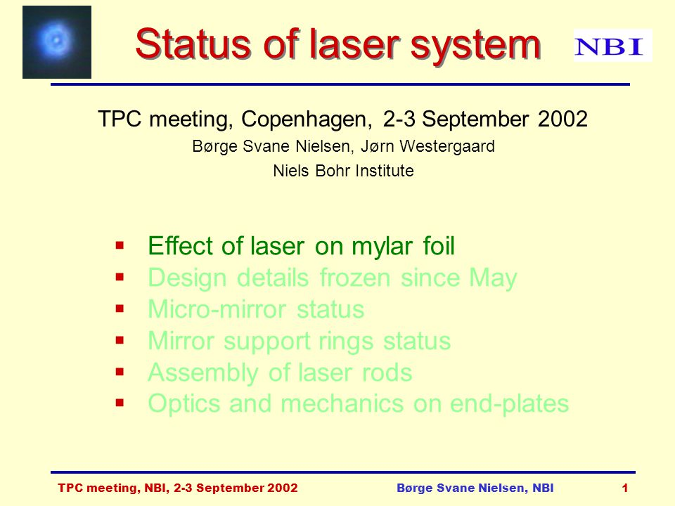 TPC meeting, NBI, 2-3 September 2002Børge Svane Nielsen, NBI1 Status of laser system TPC meeting, Copenhagen, 2-3 September 2002 Børge Svane Nielsen, Jørn Westergaard Niels Bohr Institute  Effect of laser on mylar foil  Design details frozen since May  Micro-mirror status  Mirror support rings status  Assembly of laser rods  Optics and mechanics on end-plates