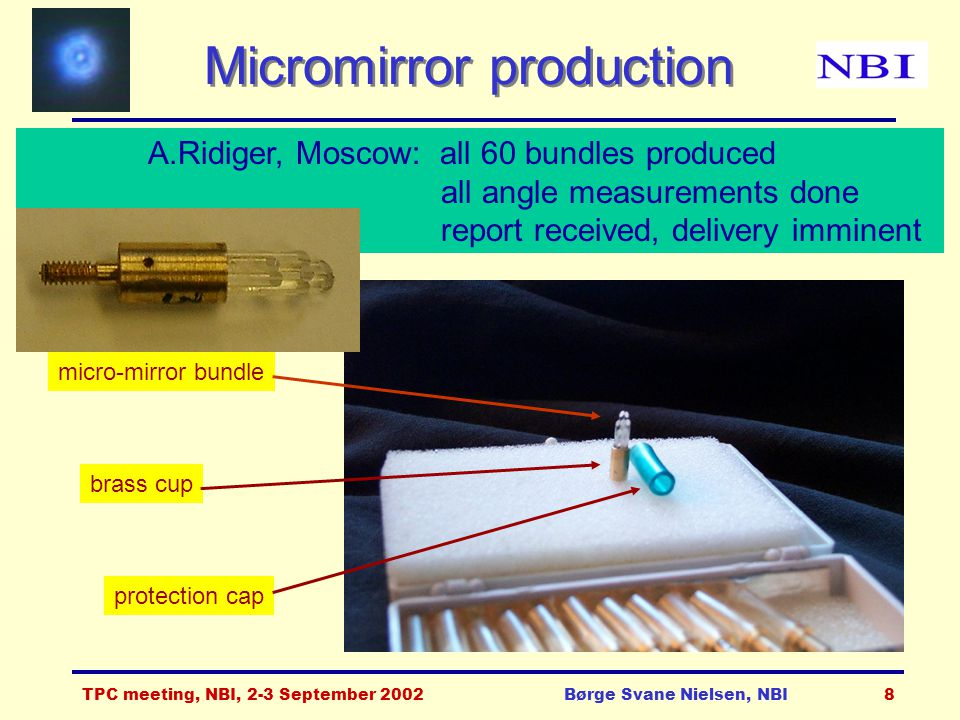 TPC meeting, NBI, 2-3 September 2002Børge Svane Nielsen, NBI8 Micromirror production A.Ridiger, Moscow: all 60 bundles produced all angle measurements done report received, delivery imminent micro-mirror bundle brass cup protection cap