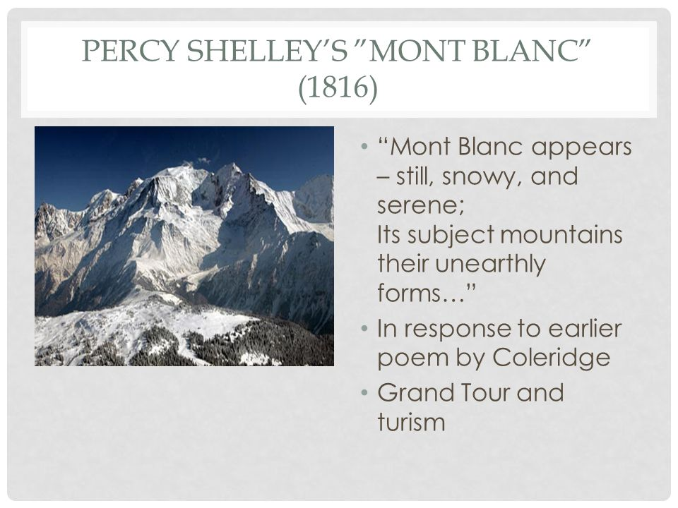 PERCY SHELLEY'S MONT BLANC (1816) Mont Blanc appears – still, snowy, and serene; Its subject mountains their unearthly forms… In response to earlier poem by Coleridge Grand Tour and turism