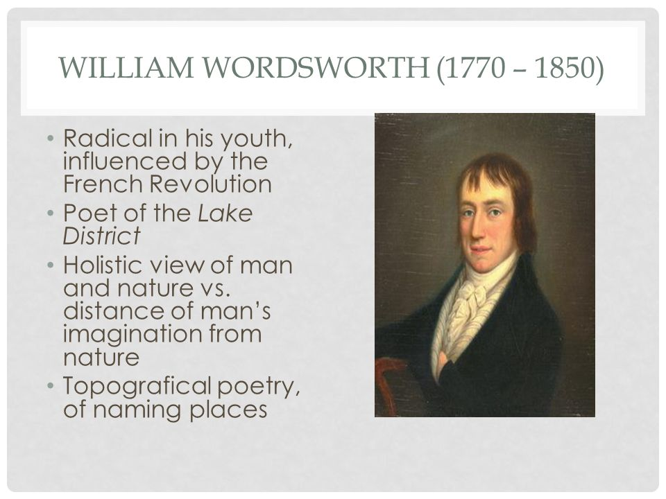 WILLIAM WORDSWORTH (1770 – 1850) Radical in his youth, influenced by the French Revolution Poet of the Lake District Holistic view of man and nature vs.