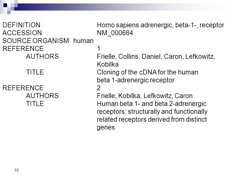 10 DEFINITIONHomo sapiens adrenergic, beta-1-, receptor ACCESSIONNM_000684 SOURCE ORGANISMhuman REFERENCE1 AUTHORS Frielle, Collins, Daniel, Caron, Le