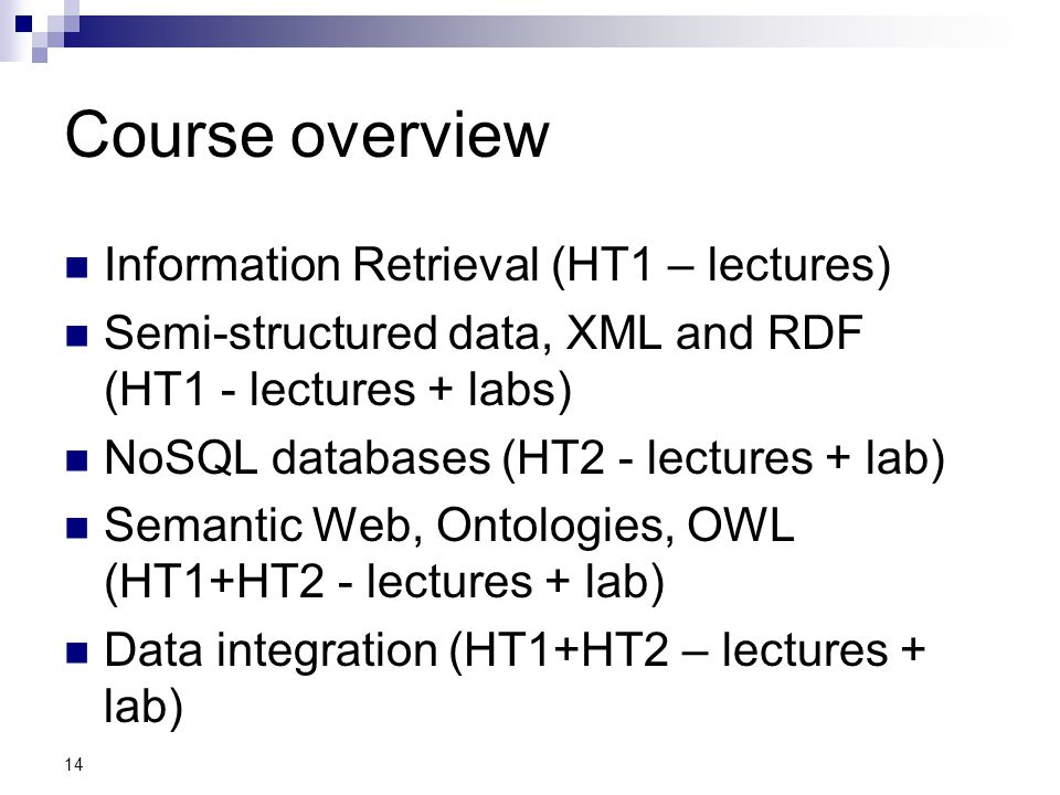 14 Course overview Information Retrieval (HT1 – lectures) Semi-structured data, XML and RDF (HT1 - lectures + labs) NoSQL databases (HT2 - lectures +