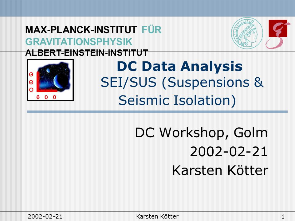 MAX-PLANCK-INSTITUT FÜR GRAVITATIONSPHYSIK ALBERT-EINSTEIN-INSTITUT 2002-02-21Karsten Kötter1 DC Data Analysis SEI/SUS (Suspensions & Seismic Isolation) DC Workshop, Golm 2002-02-21 Karsten Kötter