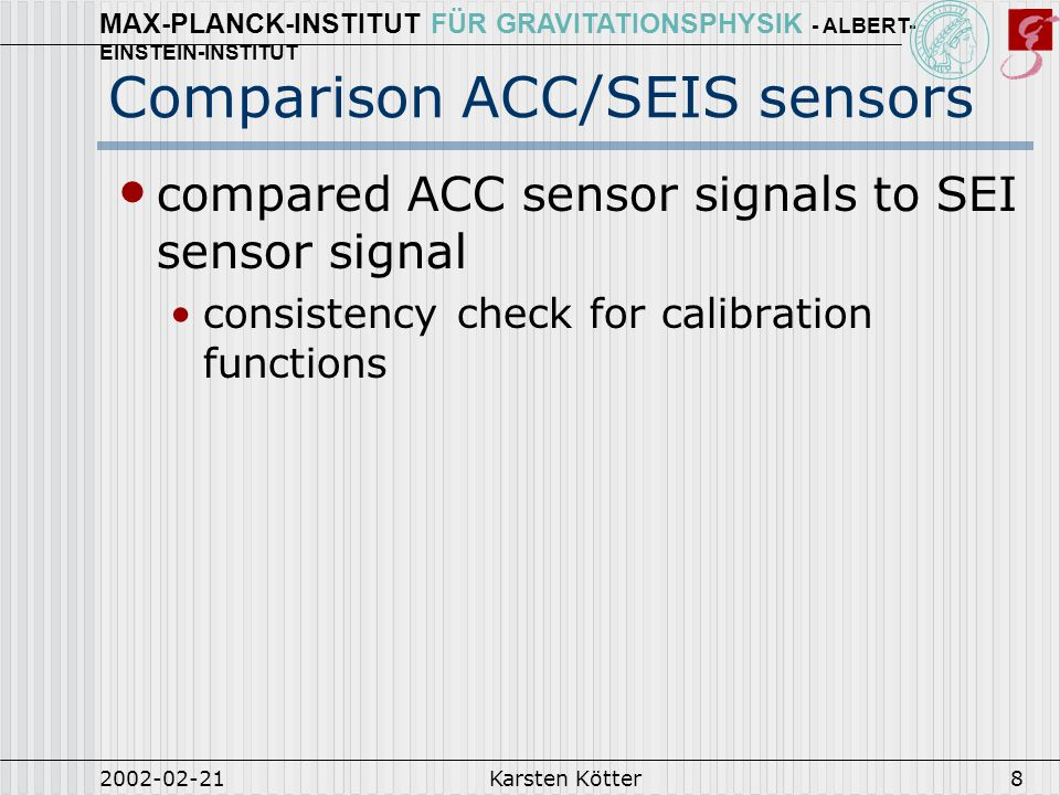MAX-PLANCK-INSTITUT FÜR GRAVITATIONSPHYSIK - ALBERT- EINSTEIN-INSTITUT 2002-02-21Karsten Kötter8 Comparison ACC/SEIS sensors compared ACC sensor signals to SEI sensor signal consistency check for calibration functions