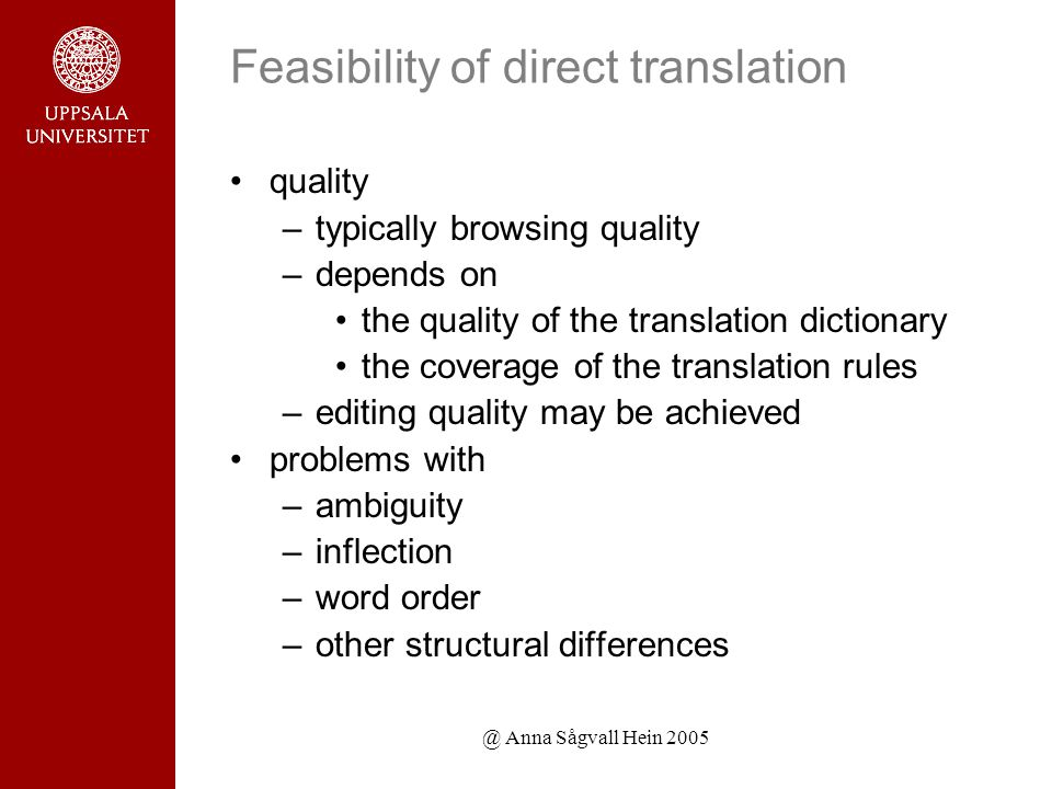 @ Anna Sågvall Hein 2005 Feasibility of direct translation quality –typically browsing quality –depends on the quality of the translation dictionary the coverage of the translation rules –editing quality may be achieved problems with –ambiguity –inflection –word order –other structural differences