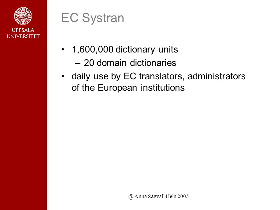 @ Anna Sågvall Hein 2005 EC Systran 1,600,000 dictionary units –20 domain dictionaries daily use by EC translators, administrators of the European institutions