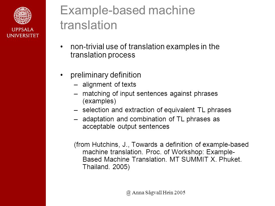 @ Anna Sågvall Hein 2005 Example-based machine translation non-trivial use of translation examples in the translation process preliminary definition –alignment of texts –matching of input sentences against phrases (examples) –selection and extraction of equivalent TL phrases –adaptation and combination of TL phrases as acceptable output sentences (from Hutchins, J., Towards a definition of example-based machine translation.
