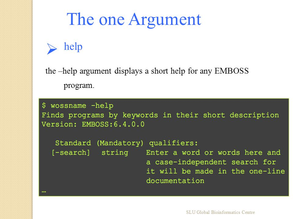 SLU Global Bioinformatics Centre The one Argument  help the –help argument displays a short help for any EMBOSS program.
