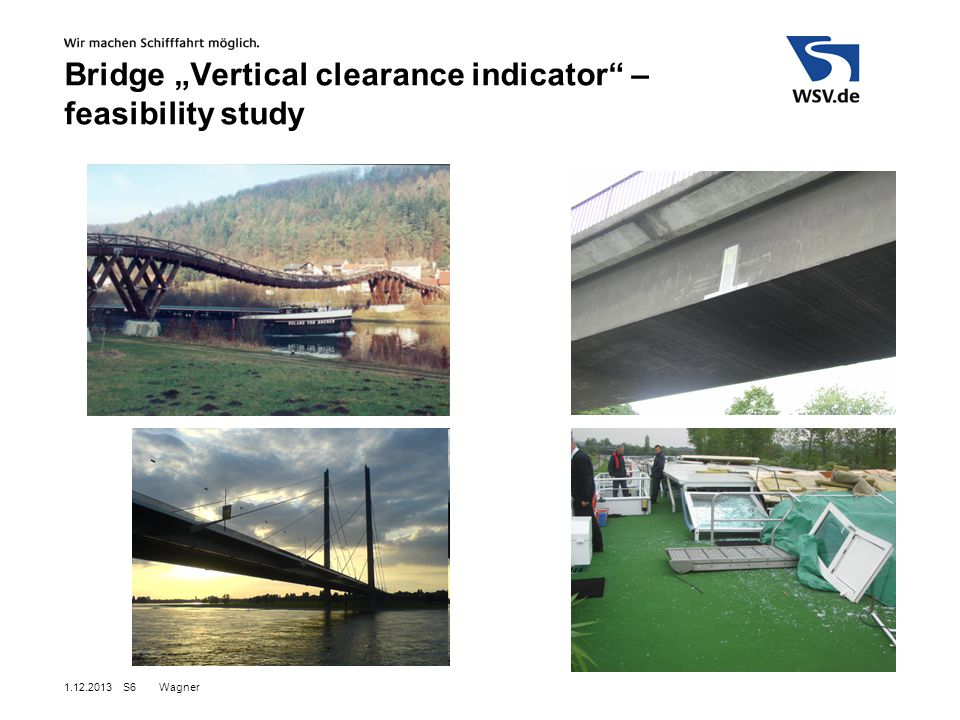 """Wagner1.12.2013S7 Aims:  Study finished 2014/2015  Test of possible solutions  Vessel based  Bridge based  Criteras to evaluate:  Costs  Accuracy  Reliability  …  Several preconditions and parameters  Working Group WSD Süd / FVT  Feasibility study Bridge """"Vertical clearance indicator – feasibility study"""