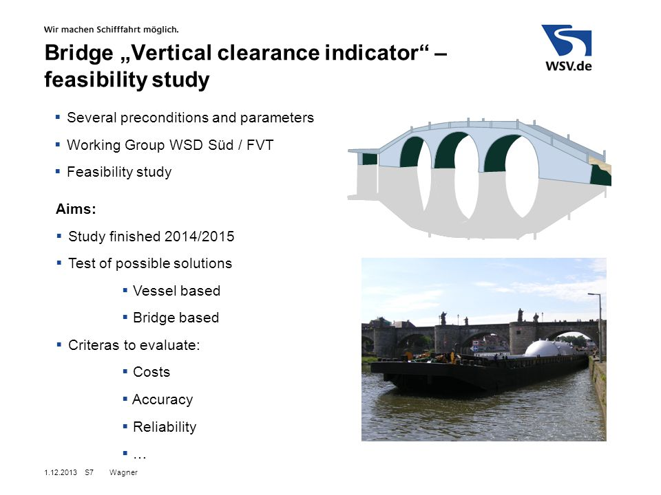 "Wagner S7 Aims:  Study finished 2014/2015  Test of possible solutions  Vessel based  Bridge based  Criteras to evaluate:  Costs  Accuracy  Reliability  …  Several preconditions and parameters  Working Group WSD Süd / FVT  Feasibility study Bridge ""Vertical clearance indicator – feasibility study"