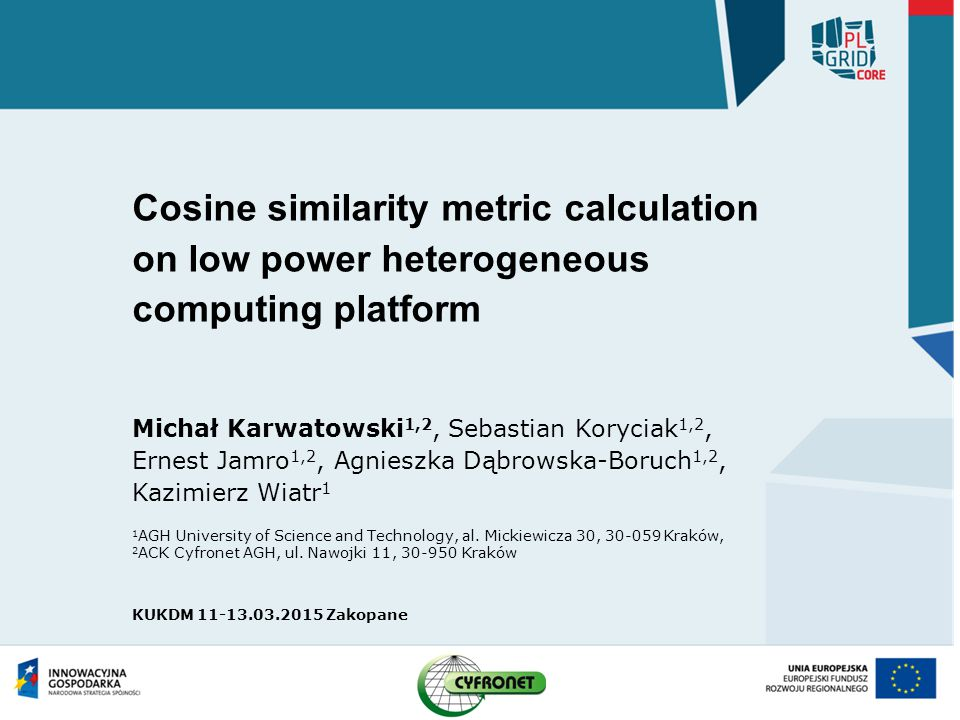 Cosine similarity metric calculation on low power heterogeneous computing platform Michał Karwatowski 1,2, Sebastian Koryciak 1,2, Ernest Jamro 1,2, Agnieszka Dąbrowska-Boruch 1,2, Kazimierz Wiatr 1 1 AGH University of Science and Technology, al.
