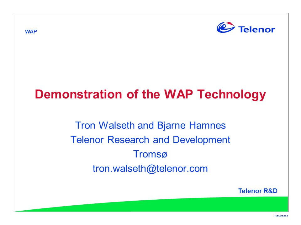 WAP Telenor R&D Referanse Demonstration of the WAP Technology Tron Walseth and Bjarne Hamnes Telenor Research and Development Tromsø tron.walseth@telenor.com