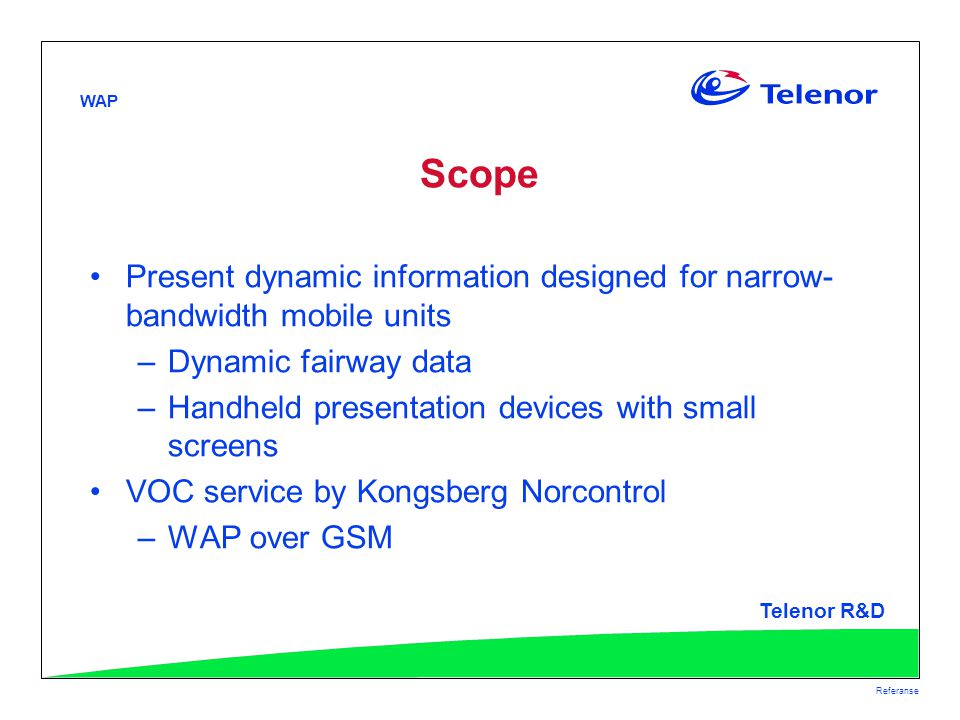 WAP Telenor R&D Referanse Scope Present dynamic information designed for narrow- bandwidth mobile units –Dynamic fairway data –Handheld presentation devices with small screens VOC service by Kongsberg Norcontrol –WAP over GSM