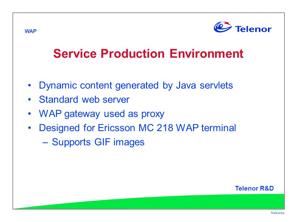 WAP Telenor R&D Referanse Service Production Environment Dynamic content generated by Java servlets Standard web server WAP gateway used as proxy Designed for Ericsson MC 218 WAP terminal –Supports GIF images