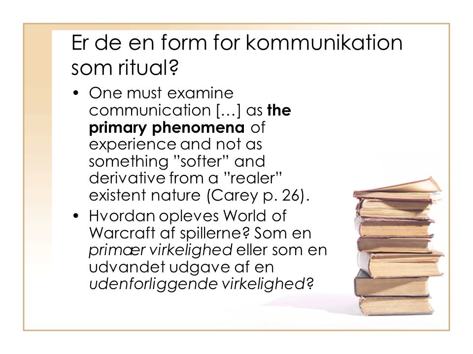 "Er de en form for kommunikation som ritual? One must examine communication […] as the primary phenomena of experience and not as something ""softer"" an"