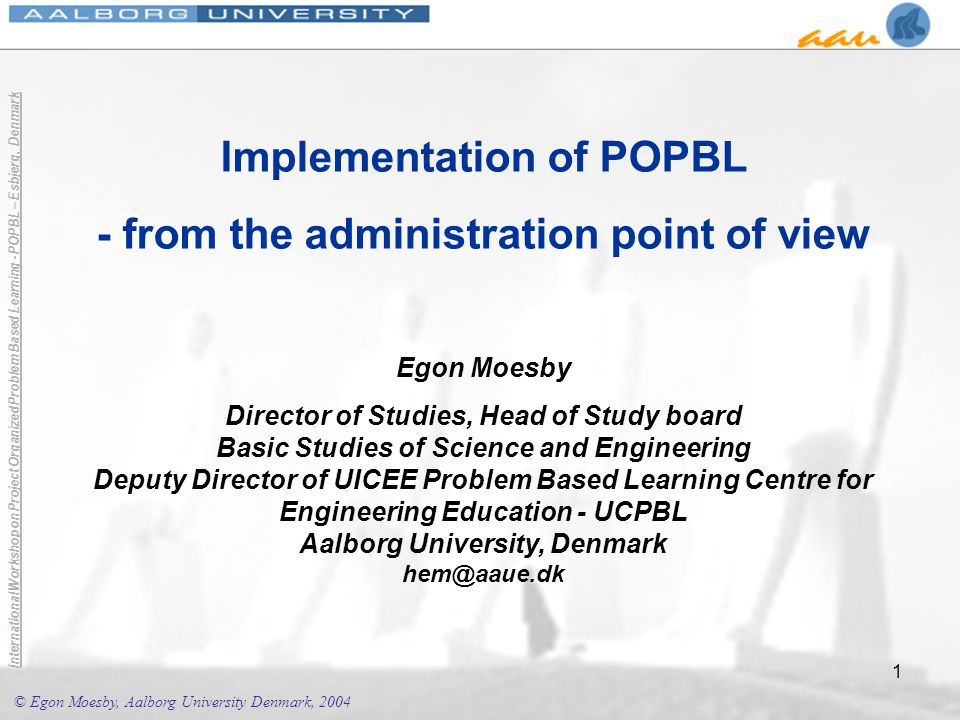 © Egon Moesby, Aalborg University Denmark, 2004 International Workshop on Project Organized Problem Based Learning - POPBL – Esbjerg, Denmark 22 Course Project Institutional level Moesby, E.