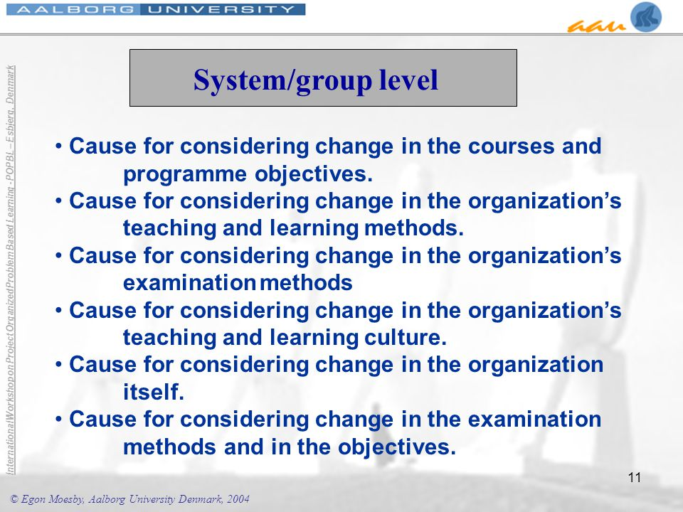 © Egon Moesby, Aalborg University Denmark, 2004 International Workshop on Project Organized Problem Based Learning - POPBL – Esbjerg, Denmark 11 System/group level Cause for considering change in the courses and programme objectives.