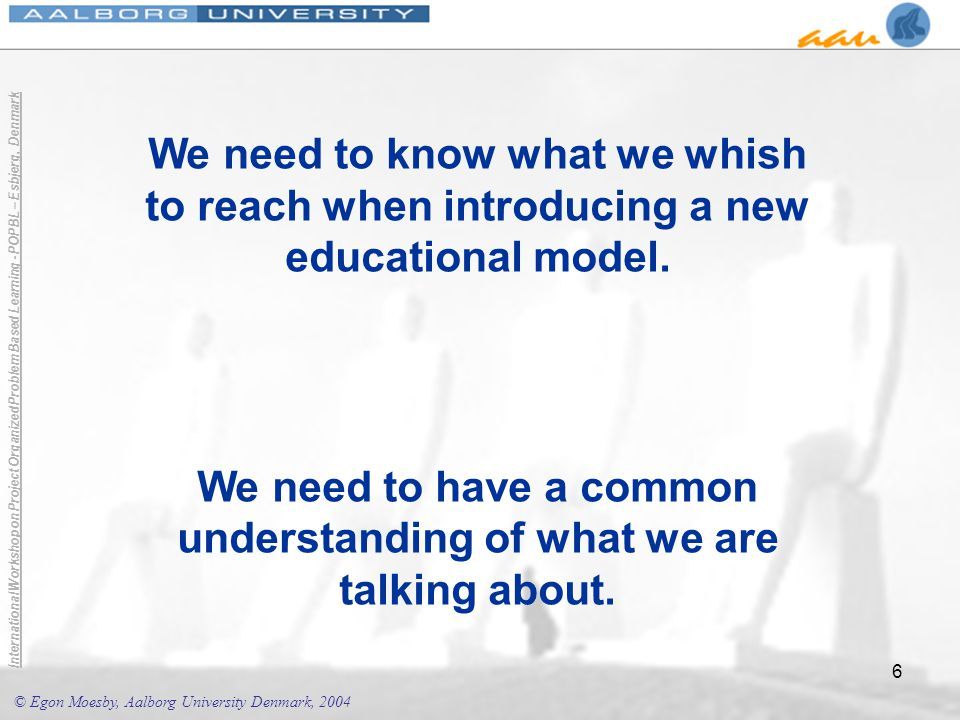 © Egon Moesby, Aalborg University Denmark, 2004 International Workshop on Project Organized Problem Based Learning - POPBL – Esbjerg, Denmark 6 We need to know what we whish to reach when introducing a new educational model.