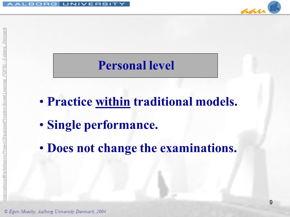 © Egon Moesby, Aalborg University Denmark, 2004 International Workshop on Project Organized Problem Based Learning - POPBL – Esbjerg, Denmark 9 Personal level Practice within traditional models.