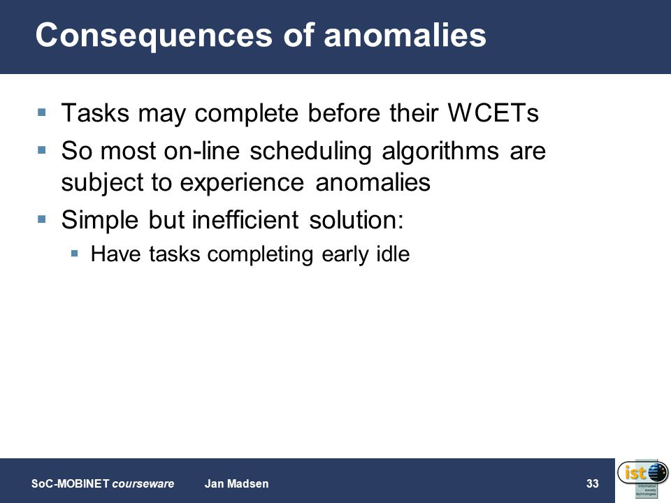 SoC-MOBINET coursewareJan Madsen33 Consequences of anomalies  Tasks may complete before their WCETs  So most on-line scheduling algorithms are subject to experience anomalies  Simple but inefficient solution:  Have tasks completing early idle