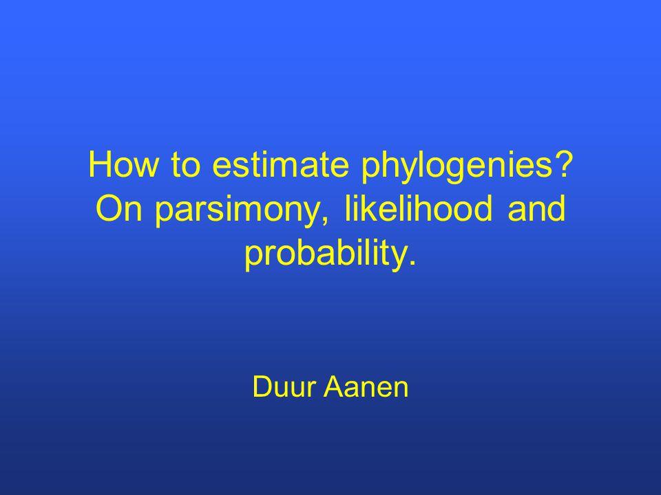 How to estimate phylogenies? On parsimony, likelihood and probability. Duur Aanen