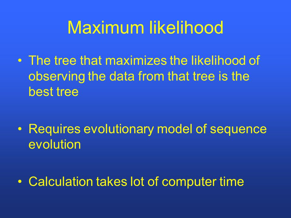 Maximum likelihood The tree that maximizes the likelihood of observing the data from that tree is the best tree Requires evolutionary model of sequence evolution Calculation takes lot of computer time