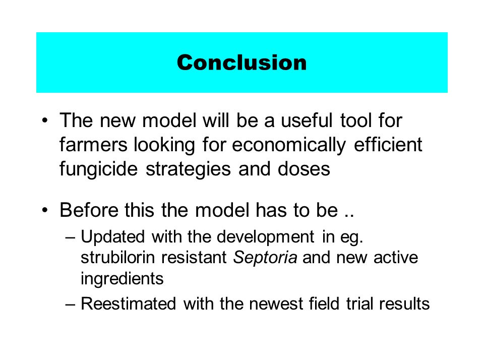 Conclusion The new model will be a useful tool for farmers looking for economically efficient fungicide strategies and doses Before this the model has to be..