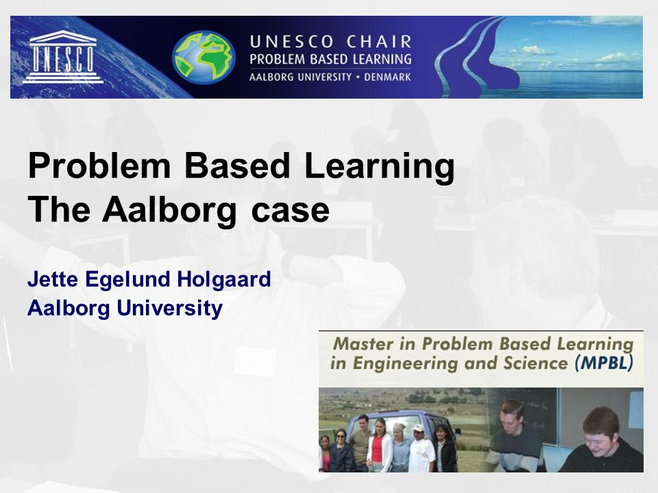 Problem Based Learning The Aalborg case Jette Egelund Holgaard Aalborg University 1