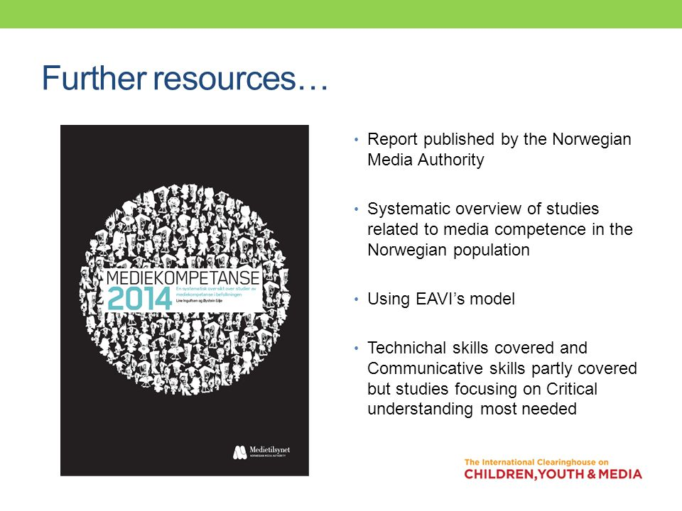 Further resources… Report published by the Norwegian Media Authority Systematic overview of studies related to media competence in the Norwegian population Using EAVI's model Technichal skills covered and Communicative skills partly covered but studies focusing on Critical understanding most needed
