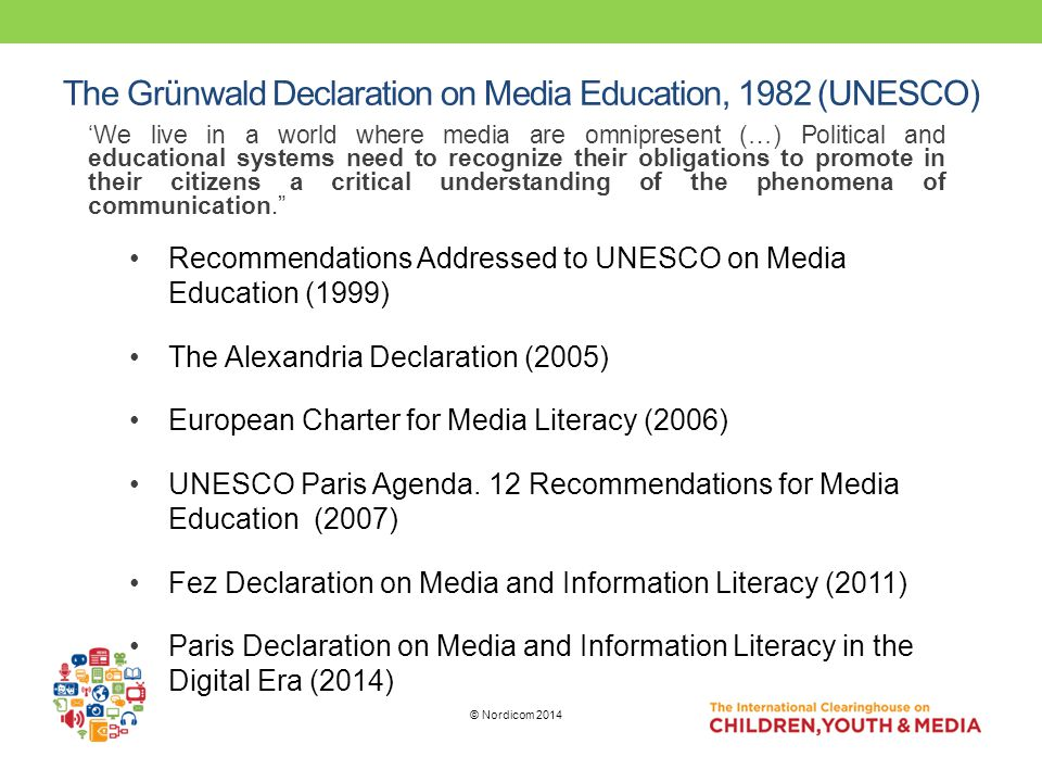 The Grünwald Declaration on Media Education, 1982 (UNESCO) 'We live in a world where media are omnipresent (…) Political and educational systems need to recognize their obligations to promote in their citizens a critical understanding of the phenomena of communication. © Nordicom 2014 Recommendations Addressed to UNESCO on Media Education (1999) The Alexandria Declaration (2005) European Charter for Media Literacy (2006) UNESCO Paris Agenda.