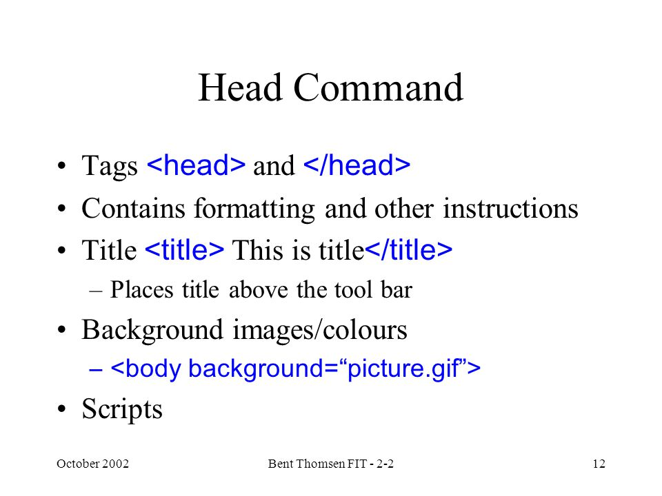 October 2002Bent Thomsen FIT - 2-212 Head Command Tags and Contains formatting and other instructions Title This is title –Places title above the tool bar Background images/colours – Scripts