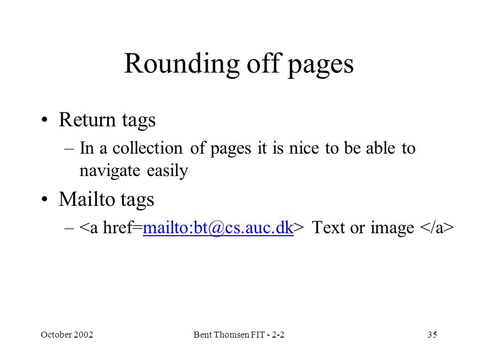 October 2002Bent Thomsen FIT - 2-235 Rounding off pages Return tags –In a collection of pages it is nice to be able to navigate easily Mailto tags – Text or image mailto:bt@cs.auc.dk