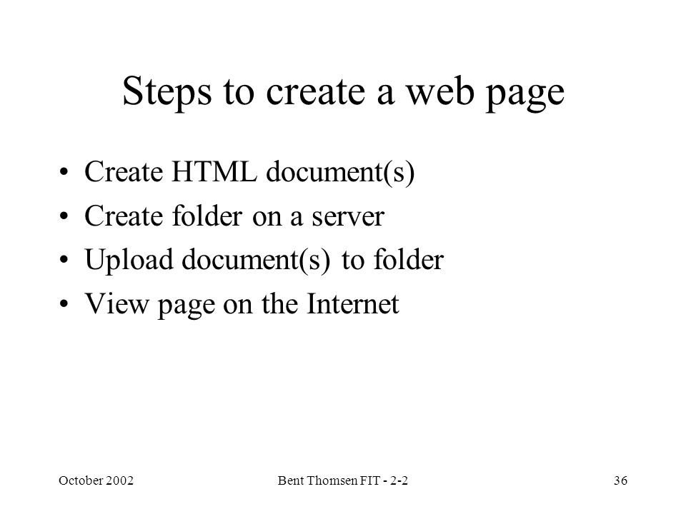 October 2002Bent Thomsen FIT - 2-236 Steps to create a web page Create HTML document(s) Create folder on a server Upload document(s) to folder View page on the Internet