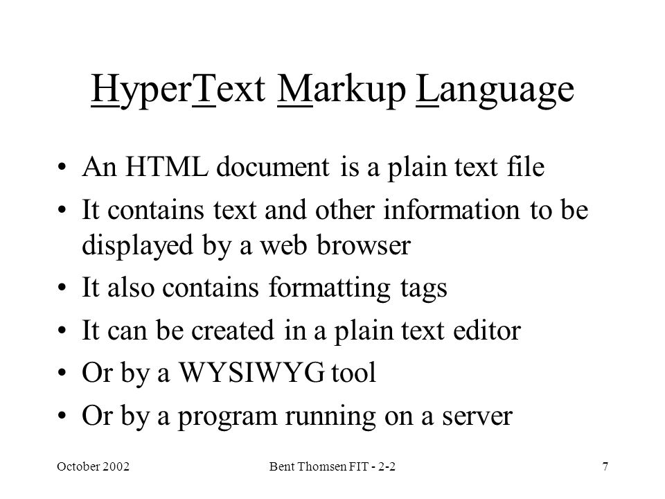 October 2002Bent Thomsen FIT - 2-27 HyperText Markup Language An HTML document is a plain text file It contains text and other information to be displayed by a web browser It also contains formatting tags It can be created in a plain text editor Or by a WYSIWYG tool Or by a program running on a server