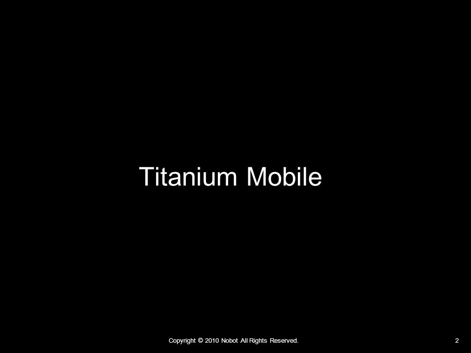 Copyright © 2010 Nobot All Rights Reserved. 13 簡単な iPhone/Android アプリなら まずは Titanium Mobile で作ろう