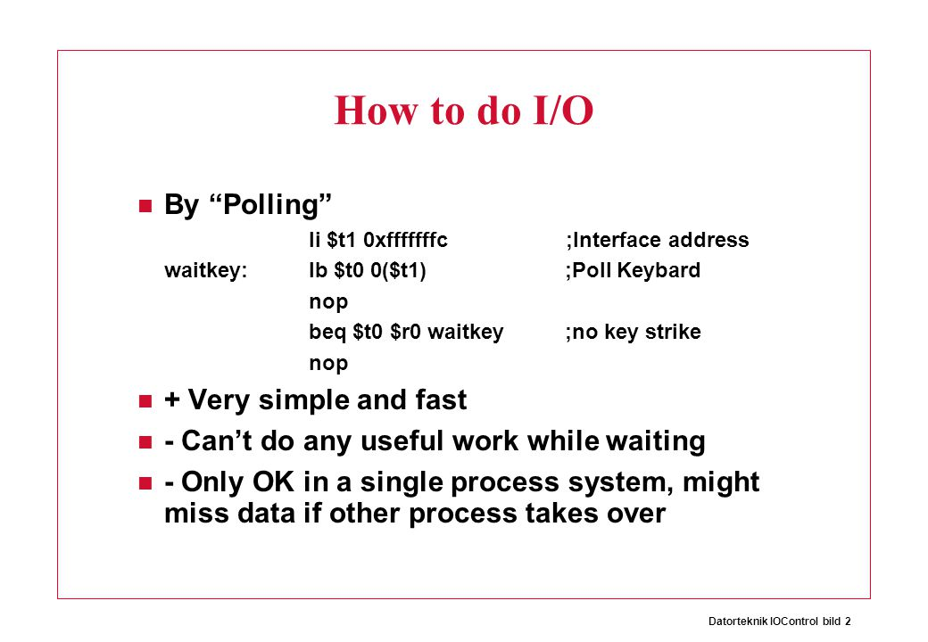 Datorteknik IOControl bild 2 How to do I/O By Polling li $t1 0xfffffffc ;Interface address waitkey:lb $t0 0($t1) ;Poll Keybard nop beq $t0 $r0 waitkey ;no key strike nop + Very simple and fast - Can't do any useful work while waiting - Only OK in a single process system, might miss data if other process takes over