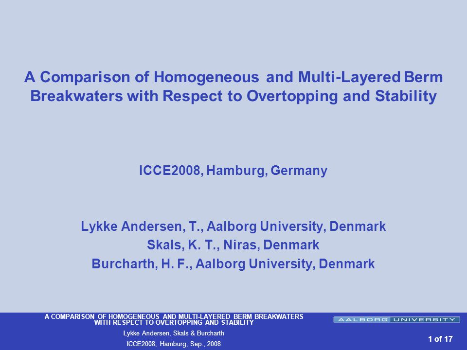 A COMPARISON OF HOMOGENEOUS AND MULTI-LAYERED BERM BREAKWATERS WITH RESPECT TO OVERTOPPING AND STABILITY Lykke Andersen, Skals & Burcharth ICCE2008, Hamburg, Sep., of 17 A Comparison of Homogeneous and Multi-Layered Berm Breakwaters with Respect to Overtopping and Stability ICCE2008, Hamburg, Germany Lykke Andersen, T., Aalborg University, Denmark Skals, K.