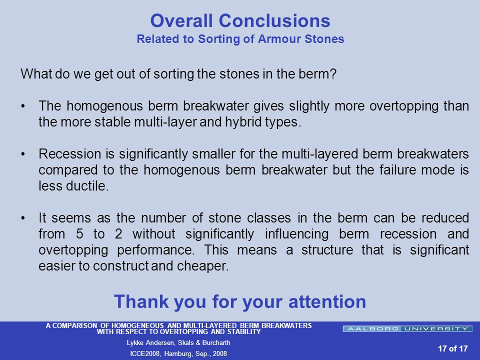 A COMPARISON OF HOMOGENEOUS AND MULTI-LAYERED BERM BREAKWATERS WITH RESPECT TO OVERTOPPING AND STABILITY Lykke Andersen, Skals & Burcharth ICCE2008, Hamburg, Sep., of 17 Overall Conclusions Related to Sorting of Armour Stones What do we get out of sorting the stones in the berm.