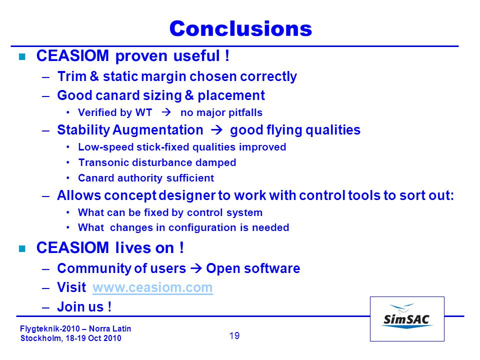 Flygteknik-2010 – Norra Latin Stockholm, 18-19 Oct 2010 19 Conclusions n CEASIOM proven useful ! –Trim & static margin chosen correctly –Good canard s