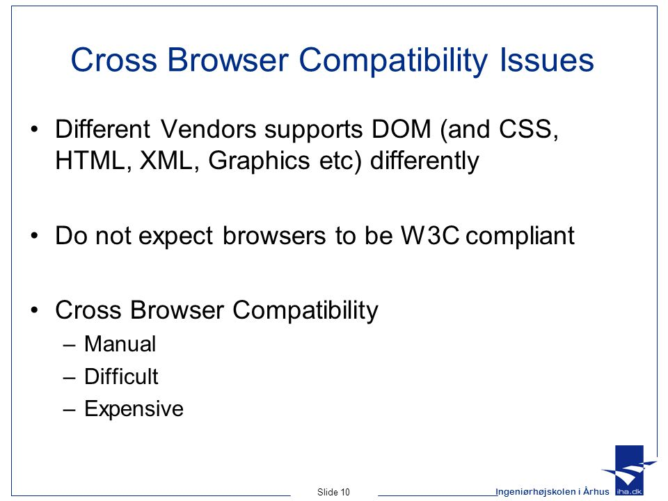 Ingeniørhøjskolen i Århus Slide 10 Cross Browser Compatibility Issues Different Vendors supports DOM (and CSS, HTML, XML, Graphics etc) differently Do not expect browsers to be W3C compliant Cross Browser Compatibility –Manual –Difficult –Expensive